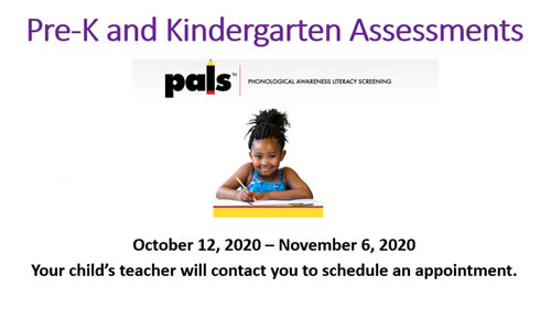 Pre-K and Kindergarten Assessments, Oct 12 through Nov 6.  Your child's teacher will contact you.